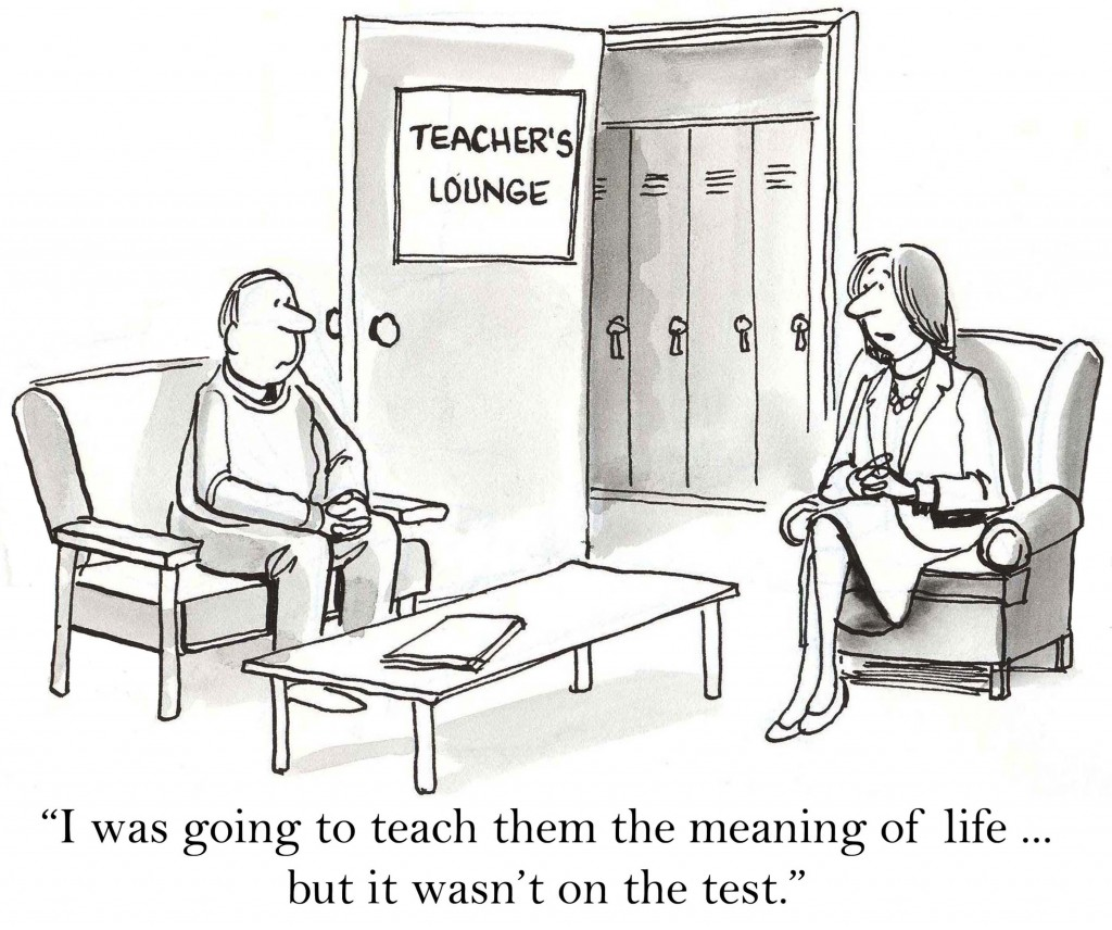 "Two teachers in a teacher's lounge, one remarks ""I was going to teach them the meaning of life ... but it wasn't on the test."""
